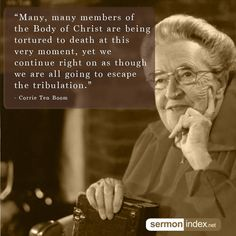 """""""Many, many members of the Body of Christ are being tortured to death at this very moment, yet we continue right on as though we are all going to escape the tribulation."""" - Corrie Ten Boom #bodyofchrist #torture #death"""