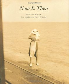 Now Is Then: Snapshots from the Maresca Collection by Marvin Heiferman