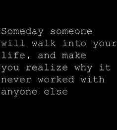 Someday someone will walk into your life, and make you realize why it never worked with anyone else.