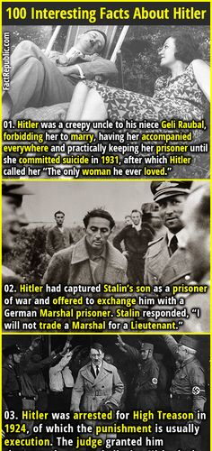"""1. Hitler was a creepy uncle to his niece Geli Raubal, forbidding her to marry, having her accompanied everywhere and practically keeping her prisoner until she committed suicide in 1931, after which Hitler called her """"The only woman he ever loved."""" 2. 02. Hitler had captured Stalin's son as a prisoner of war and offered to exchange him with a German Marshal prisoner. Stalin responded, """"I will not trade a Marshal for a Lieutenant."""""""