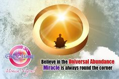 Belive in the Universal Abundance  Miracle is always round the corner  By Monica Nagpal