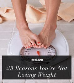 25 Reasons You're Not Losing Weight...These are all really great suggestions.