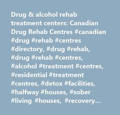Drug & alcohol rehab treatment centers: Canadian Drug Rehab Centres #canadian #drug #rehab #centres #directory, #drug #rehab, #drug #rehab #centres, #alcohol #treatment #centres, #residential #treatment #centres, #detox #facilities, #halfway #houses, #sober #living #houses, #recovery #homes, #interventions, #addiction #counseling, #12 #step #support #groups, #support #groups, #drug #rehabilitation #resources, #addict, #addiction, #drug #addiction, #drug #abuse, #alcoholism, #ontario…