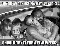 Anyone who thinks poverty is a choice should try it for a few weeks.