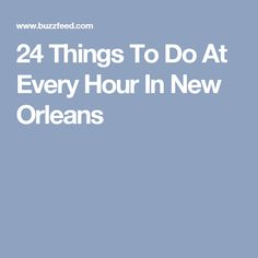 24 Things To Do At Every Hour In New Orleans