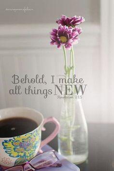 Revelation 21:5 ~ Behold, I make all things new.