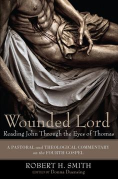 "Wounded Lord: Reading John Through the Eyes of Thomas (A Pastoral and Theological Commentary on the Fourth Gospel; BY Robert H. Smith; EDITED BY Donna Duensing; Imprint: Cascade Books). John's gospel does not record ""Thomas's doubt,"" as later generations of Christians have branded the story. Rather, John presents Thomas's faith. In this work, Robert H. Smith approaches Thomas as one who believes in the reality of incarnation: God has a body. Too often, Smith argues, Christians read..."