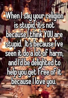 When I say your religion is stupid, it's not because I think YOU are stupid.  It's because I've seen it do a lot of harm, and I'd be delighted to help you get free of it because I love you.