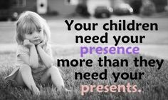 Your children need your presence more than they need your presents.