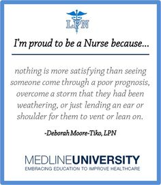 I'm proud to be a Nurse because nothing is more satisfying than seeing someone come through a poor prognosis, overcome a storm that they had been weathering, or just lending an ear or shoulder for them to vent or lean on. #Nurses #Nurse #Quotes #ProudToBeANurse #MedlineU