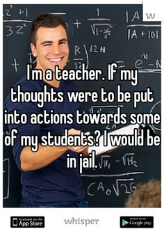 I'm a teacher. If my thoughts were to be put into actions towards some of my students? I would be in jail.