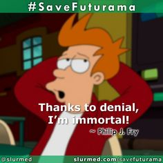 """Thanks to denial, I'm immortal!"" ~ Philip J. Fry | #SaveFuturama #Futurama  Sign the Petition: http://www.thepetitionsite.com/956/648/940/save-futurama-again/ What else can we do?: http://slurmed.com/savefuturama"