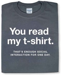 @Cheryl Woody .... Thought of you!     19 Reasons Socializing Is Not For You - You own this shirt.