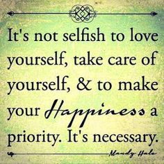 """It's not selfish to love yourself, take care of yourself, & to make your HAPPINESS a priority. It's necessary."" #quotes"