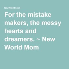 For the mistake makers, the messy hearts and dreamers. ~ New World Mom