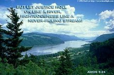Amos 5:24 - But let Justice roll on like a river; righteousness like a never-failing stream!