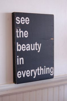 see the beauty in everything.