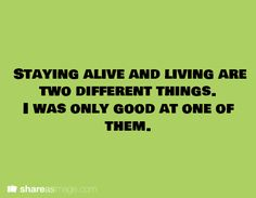Staying alive and living are two different things. I was only good as one of them.