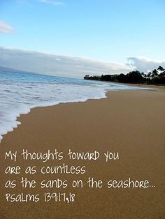Psalm 139:17-18...Very Comforting scripture-My thoughts towards you are countless as the sands on the seashore