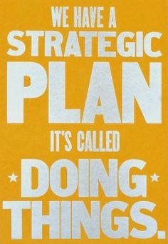 """We have a strategic plan, it's called DOING THINGS!"""