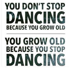 You don't stop dancing because you grow old