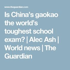Is China's gaokao the world's toughest school exam? | Alec Ash | World news | The Guardian