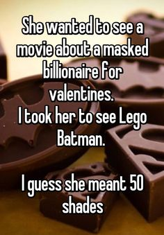 """She wanted to see a movie about a masked billionaire for valentines.  I took her to see Lego Batman.   I guess she meant 50 shades"""