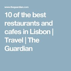 10 of the best restaurants and cafes in Lisbon | Travel | The Guardian