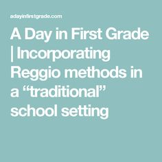 """A Day in First Grade   Incorporating Reggio methods in a """"traditional"""" school setting"""