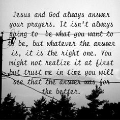 Jesus and God always answer your prayers.