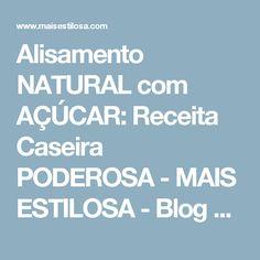 Alisamento NATURAL com AÇÚCAR: Receita Caseira PODEROSA - MAIS ESTILOSA - Blog sobre cabelos, moda e beleza.