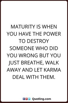 karma quotes Maturity is when you have the power to destroy someone who did you wrong but you just breathe, walk away and let karma deal with them.