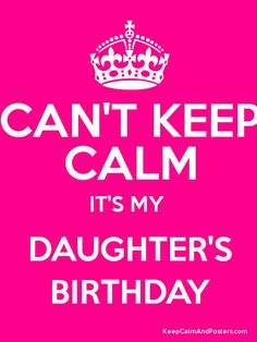 CAN'T KEEP CALM IT'S MY  DAUGHTER'S BIRTHDAY