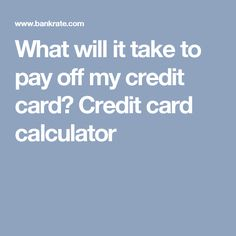 What will it take to pay off my credit card?  Credit card calculator