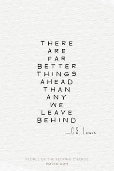 There are far better things ahead than any we leave behind. - C.S. Lewis