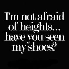 I'm not afraid of heights... have you seen my shoes? #shoeaholic