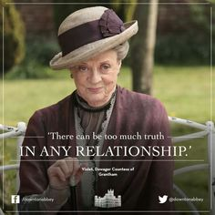 """Violet Crawley, Dowager Countess of Grantham: """"There can be too much truth in any relationship."""" Downton Abbey"""