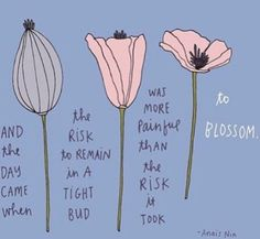 And the day came when the risk to remain in a tight bud was more painful than the risk it took to blossom. - Anais Nin by lillian growing Words Quotes, Life Quotes, Sayings, Bloom Quotes, Poetry Quotes, Quotes Quotes, Happy Quotes, Relationship Quotes, Pretty Words