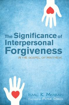 THE SIGNIFICANCE OF INTERPERSONAL FORGIVENESS IN THE GOSPEL OF MATTHEW (by Isaac K. Mbabazi; foreword by Peter Oakes; Imprint: Pickwick Publications). Isaac Mbabazi makes a major contribution to the field of New Testament by arguing that the relevant Matthean theme of interpersonal forgiveness is quite central to the first Gospel. In The Significance of Interpersonal Forgiveness in the Gospel of Matthew, he delineates five sets of evidence in support of his argument. Beginning with a...