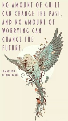 No amount of guilt can change the past, and no amount of worry can change the future.