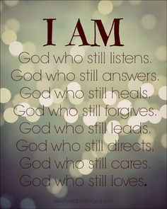 I AM: God who still listens. God who still answers. God who still heals. God who still forgives. God who still leads. God who still directs. God who still cares, God who still Baruch Atah Adonai, Adonai Elohim, Faith Quotes, Bible Quotes, Bible Verses, Scriptures, Daily Scripture, Way Of Life, The Life