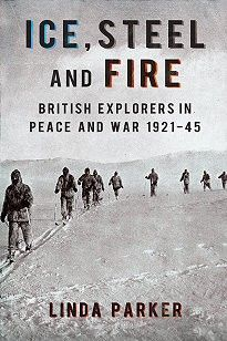 ICE STEEL AND FIRE. BRITISH EXPLORERS IN PEACE AND WAR 1921-45