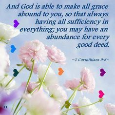 2 CORINTHIANS  9:8 NIV ~ And God is able to bless you abundantly, so that in all things at all times, having all that you need, you will abound in every good work.