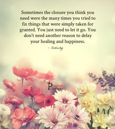 Sometimes the closure you think you need were the many times you tried to fix things that were simply taken for granted. You just need to let it go. You don't need another reason to delay your heal...