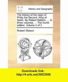 The history of the reign of Philip the Second, King of Spain. By Robert Watson, ... In three volumes. ... The fourth edition. Volume 2 of 3 (9781140782933) Robert Watson , ISBN-10: 1140782932  , ISBN-13: 978-1140782933 ,  , tutorials , pdf , ebook , torrent , downloads , rapidshare , filesonic , hotfile , megaupload , fileserve