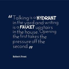 """Give your writing relief by talking about your latest topic. """"Talking is a hydrant in the yard and writing is a faucet upstairs in the house. Opening the first takes the pressure off the second."""" - Robert Frost"""