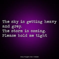 The sky is getting heavy and grey. The storm is coming. Please hold me tight. Hold Me Tight, Hold On, Ragamuffin, Grey Clouds, I Need You, Suddenly, The Dreamers, Sky, Thoughts