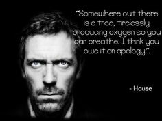 one of maybe the top 3 best written shows ever IMO - Hugh Laurie as House one of the very best characters - I only stopped watching when they got House & Cuddy together. Ruined everything :(