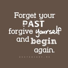 Forget your past, Forgive yourself and begin again