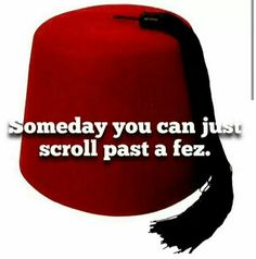 A day may come when the devotion of Whovians fails, when we forsake fandom and break all bonds of loyalty. But it is not this day!... I have pinned this fez sooo many times.... you can NEVER scroll past a fez!《《《 NEVER!!<< Pinning for the first comment! lol